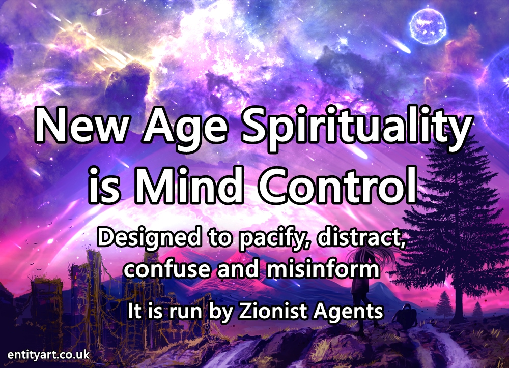 'Spirituality' and 'New Age' psyops and deceptions – false philosophies and pacifying modes of thinking. The New Age Movement is mind control – that is run by the Zionists