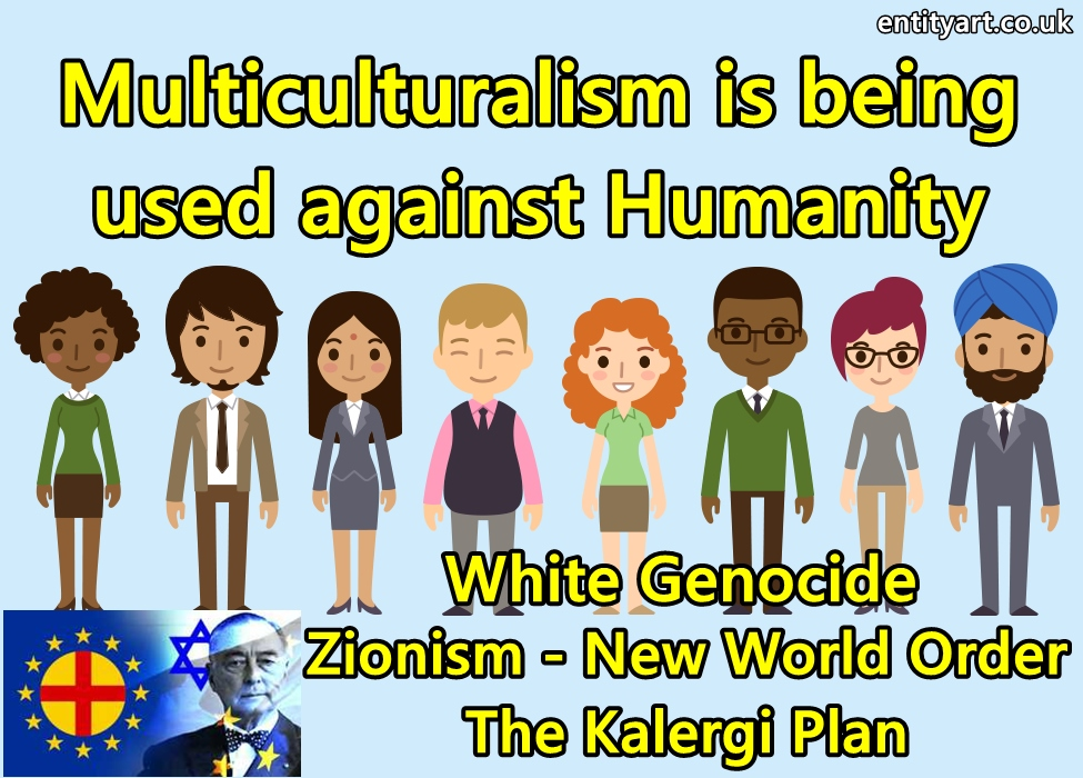 Multiculturalism is being used against Humanity – to help bring about the Zionist New World Order – Kalergi Plan – White Genocide – Immigration