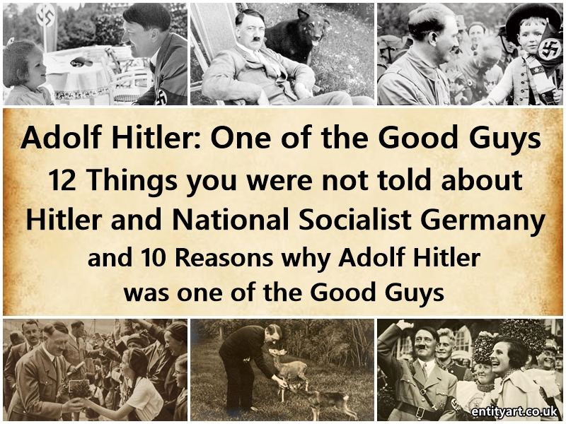 Adolf Hitler: One of the Good Guys – 12 Things you were not told about Adolf Hitler and National-Socialist Germany and 10 Reason why Hitler was one of the Good Guys