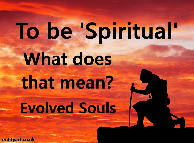To be 'Spiritual' – what does that mean? – Evolved Souls – wisdom, balance, courage, integrity… etc