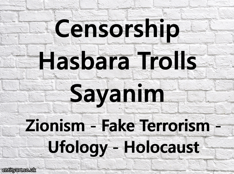 Censorship – Hasbara Trolls – Sayanim – Zionism – Ufology – Fake Terrorism – Holocaust